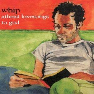 whip - atheist lovesongs to god (2003)